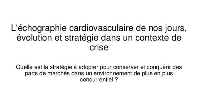 L'échographie cardiovasculaire de nos jours, évolution et stratégie dans un contexte de crise Quelle est la stratégie à ad...
