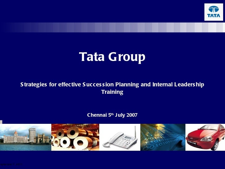 Tata Group Strategies for effective Succession Planning and Internal Leadership Training Chennai 5 th  July 2007 September...