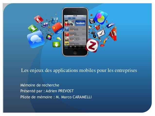 Les enjeux des applications mobiles pour les entreprisesMémoire de recherchePrésenté par : Adrien PREVOSTPilote de mémoire...
