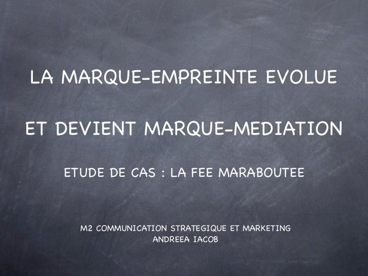 LA MARQUE-EMPREINTE EVOLUEET DEVIENT MARQUE-MEDIATION   ETUDE DE CAS : LA FEE MARABOUTEE     M2 COMMUNICATION STRATEGIQUE ...