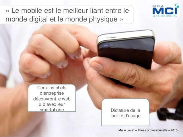 Marie Jouet – Thèse professionnelle – 2015 « Le mobile est le meilleur liant entre le monde digital et le monde physique »...