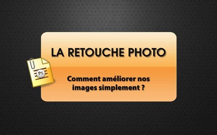 LA RETOUCHE PHOTO<br />Comment améliorer nos <br />images simplement ?<br />