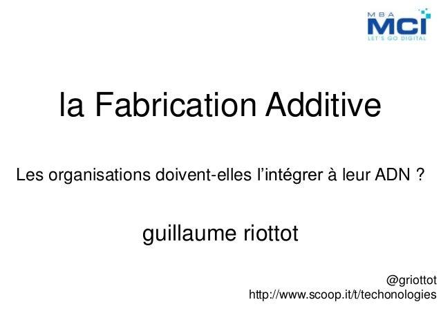 la Fabrication Additive Les organisations doivent-elles l'intégrer à leur ADN ? guillaume riottot @griottot http://www.sco...