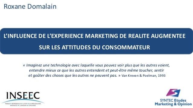Roxane Domalain L'INFLUENCE DE L'EXPERIENCE MARKETING DE REALITE AUGMENTEE SUR LES ATTITUDES DU CONSOMMATEUR « Imaginez un...