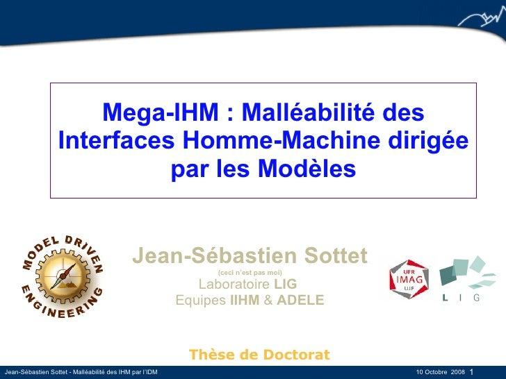 Mega-IHM : Malléabilité des Interfaces Homme-Machine dirigée par les Modèles Jean-Sébastien Sottet (ceci n'est pas moi) La...