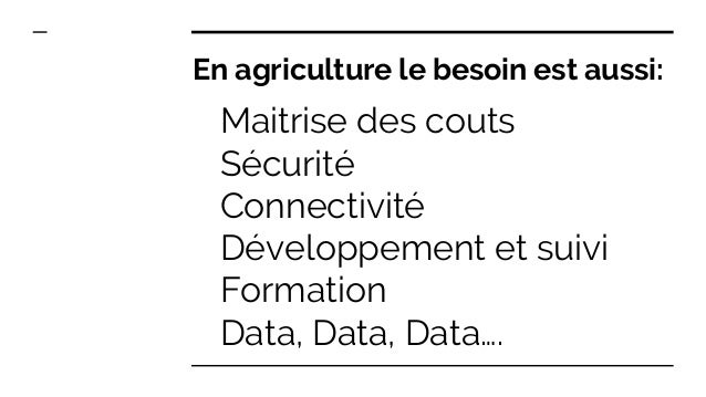 Maitrise des couts Sécurité Connectivité Développement et suivi Formation Data, Data, Data…. En agriculture le besoin est ...