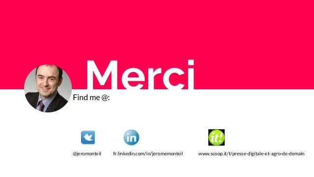Find me @: @jeromonteil fr.linkedin.com/in/jeromemonteil www.scoop.it/t/presse-digitale-et-agro-de-demain Merci