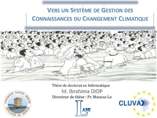 VERS UN SYSTÈME DE GESTION DES CONNAISSANCES DU CHANGEMENT CLIMATIQUE M. Ibrahima DIOP Directeur de thèse : Pr. Moussa Lo ...