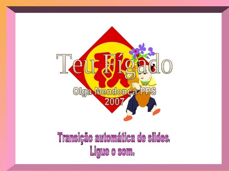 Olga Mendonça PPS 2007 Teu Fígado Transição automática de slides. Ligue o som.