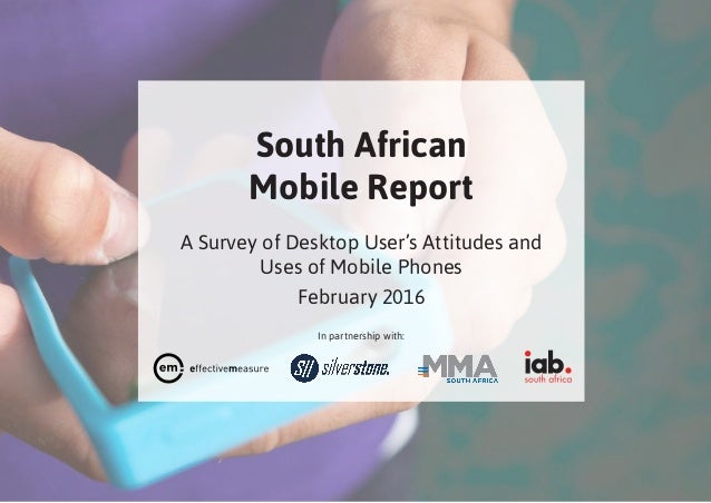 South African Mobile Report A Survey of Desktop User's Attitudes and Uses of Mobile Phones February 2016 In partnership wi...