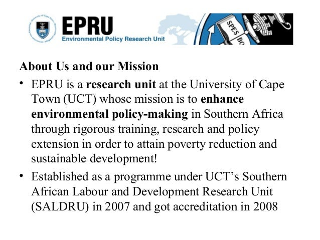 About Us and our Mission • EPRU is a research unit at the University of Cape Town (UCT) whose mission is to enhance enviro...