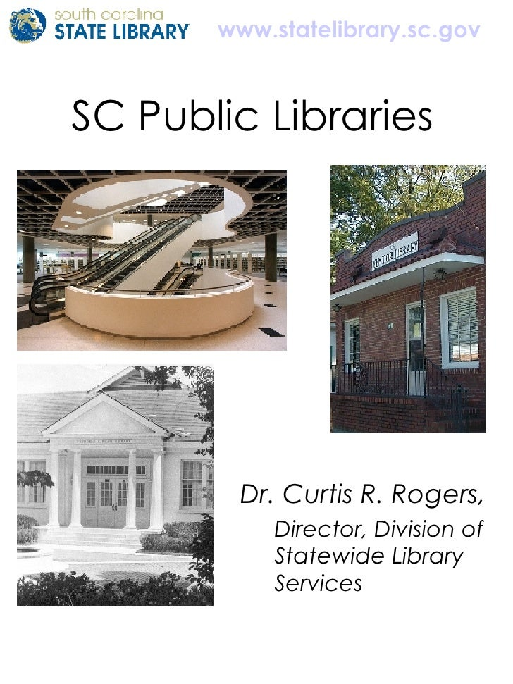 SC Public Libraries  <ul><li>Dr. Curtis R. Rogers,  </li></ul><ul><ul><li>Director, Division of Statewide Library Services...