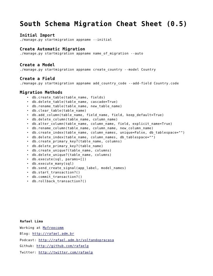 South Schema Migration Cheat Sheet (0.5) Initial Import ./manage.py startmigration appname --initial  Create Automatic Mig...