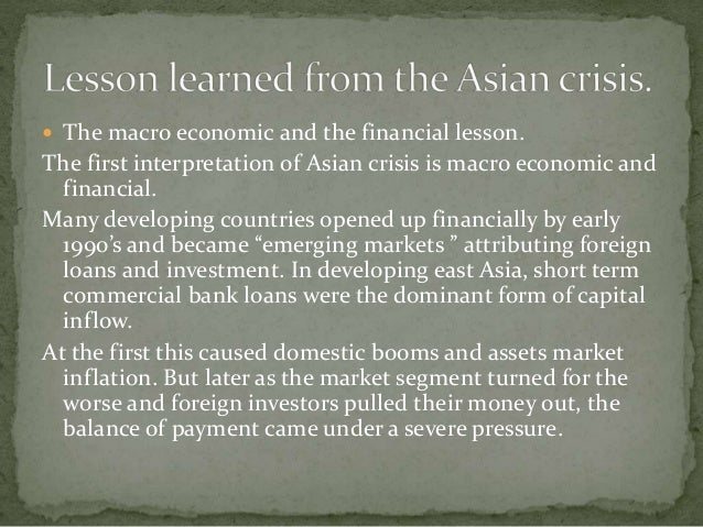 east asian crisis Critics and experts blamed structural weaknesses and misguided macroeconomic policies as the major causes of the 1997 financial crisis these include financial sector frailties, weakness in the corporate and government sectors, a deteriorating external situation, and contagion.