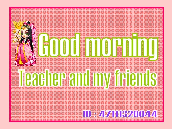 ID : 47111320044 Good morning Teacher and my friends