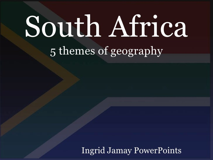 South Africa<br />5 themes of geography<br />Ingrid Jamay PowerPoints<br />