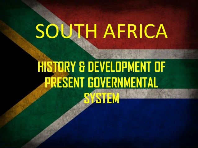 SOUTH AFRICAHISTORY & DEVELOPMENT OF PRESENT GOVERNMENTAL         SYSTEM