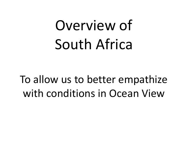 Overview of South Africa To allow us to better empathize with conditions in Ocean View