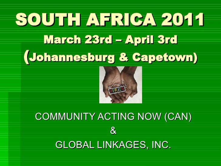 SOUTH AFRICA 2011   March 23rd – April 3rd (Johannesburg & Capetown)    COMMUNITY ACTING NOW (CAN)               &     GLO...