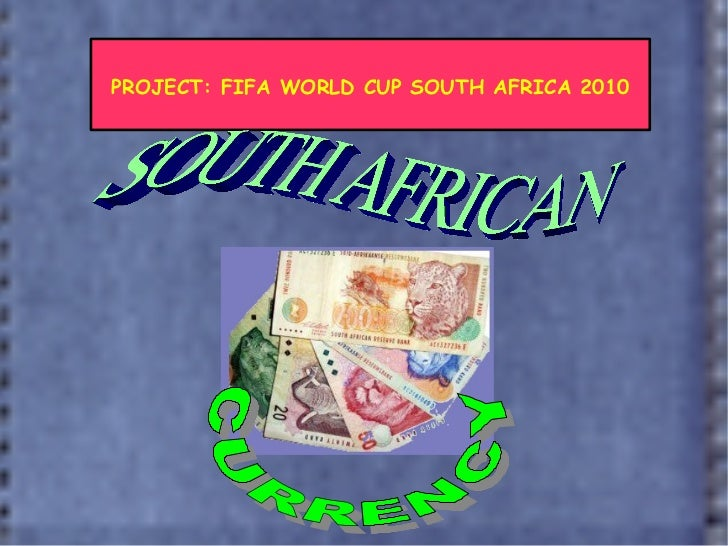 PROJECT: FIFA WORLD CUP SOUTH AFRICA 2010 CURRENCY SOUTH AFRICAN