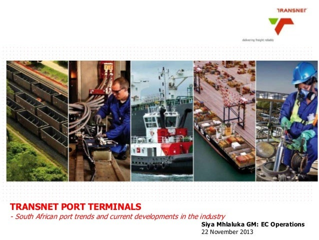 TRANSNET PORT TERMINALS  - South African port trends and current developments in the industry  Siya Mhlaluka GM: EC Operat...