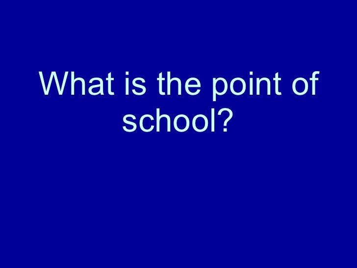 What is the point of school?