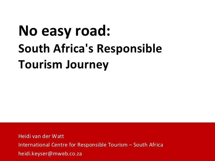 No easy road:  South Africa's Responsible Tourism Journey Heidi van der Watt International Centre for Responsible Tourism ...