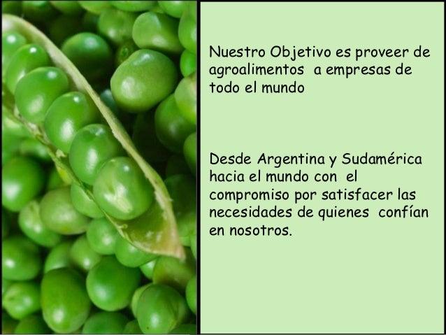 Nuestro Objetivo es proveer de  agroalimentos a empresas de  todo el mundo  Desde Argentina y Sudamérica  hacia el mundo c...