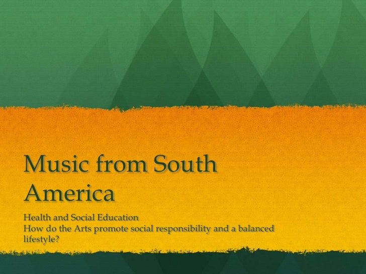 Music from SouthAmericaHealth and Social EducationHow do the Arts promote social responsibility and a balancedlifestyle?
