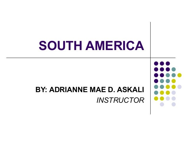 SOUTH AMERICA  BY: ADRIANNE MAE D. ASKALI INSTRUCTOR