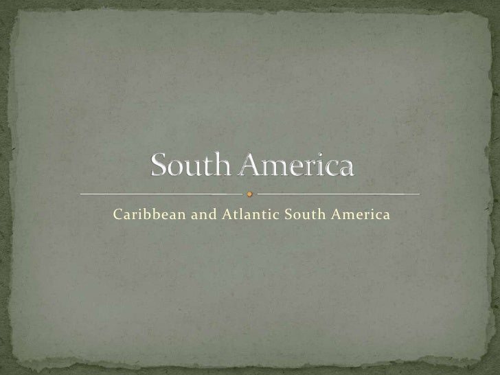 Caribbean and Atlantic South America<br />South America<br />