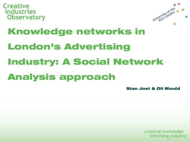 Knowledge networks in London's Advertising Industry: A Social Network Analysis approach Sian Joel & Oli Mould