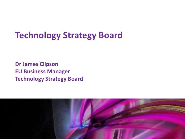 Technology Strategy Board    Dr James Clipson    EU Business Manager    Technology Strategy BoardMark Glover12th January 2...