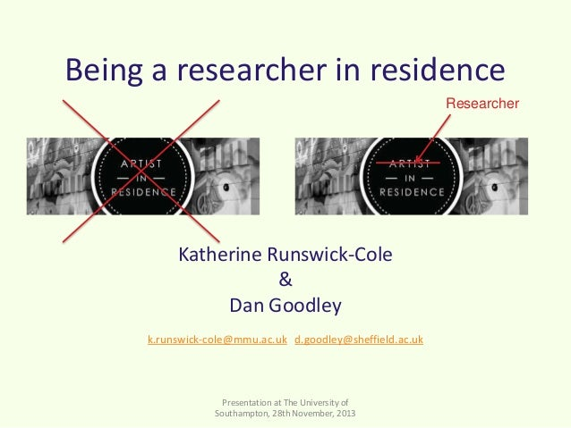 Being a researcher in residence Researcher  Katherine Runswick-Cole & Dan Goodley k.runswick-cole@mmu.ac.uk d.goodley@shef...