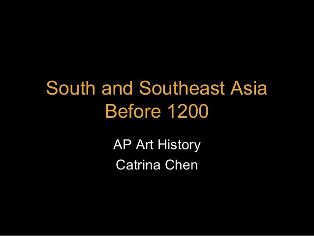 South and Southeast Asia Before 1200 AP Art History Catrina Chen