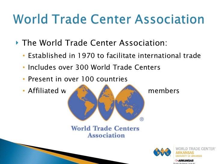 <ul><li>The World Trade Center Association: </li></ul><ul><ul><li>Established in 1970 to facilitate international trade </...