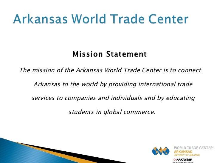 <ul><li>Mission Statement </li></ul><ul><li>The mission of the Arkansas World Trade Center is to connect Arkansas to the w...