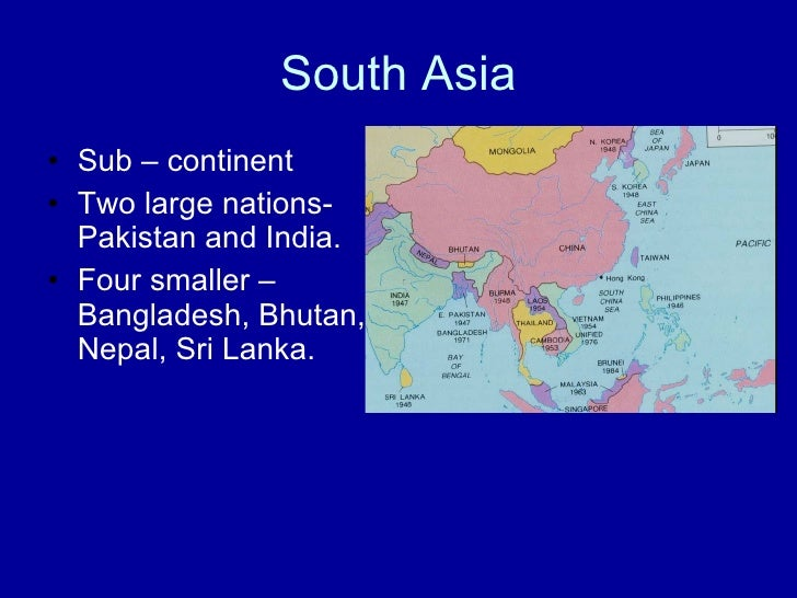 South Asia <ul><li>Sub – continent </li></ul><ul><li>Two large nations- Pakistan and India. </li></ul><ul><li>Four smaller...
