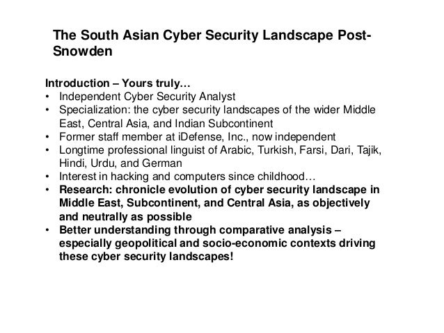 The South Asian Cyber Security Landscape PostSnowden Introduction – Yours truly… • Independent Cyber Security Analyst • Sp...