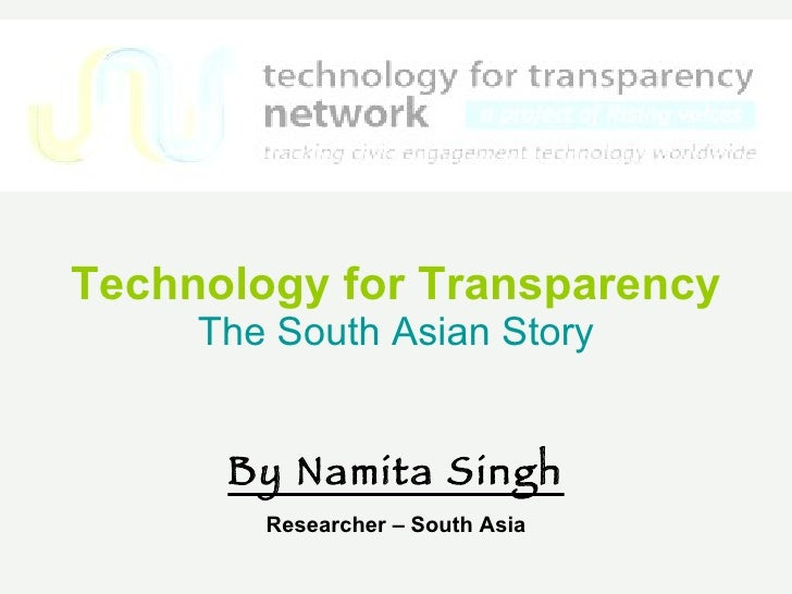 Technology for Transparency   The South Asian Story By Namita Singh Researcher – South Asia