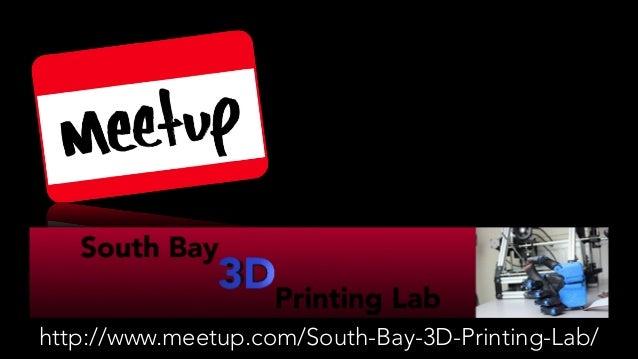 http://www.meetup.com/South-Bay-3D-Printing-Lab/
