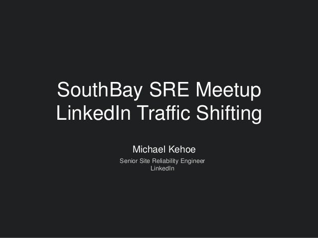 Michael Kehoe Senior Site Reliability Engineer LinkedIn SouthBay SRE Meetup LinkedIn Traffic Shifting