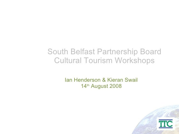 South Belfast Partnership Board Cultural Tourism Workshops Ian Henderson & Kieran Swail 14 th  August 2008