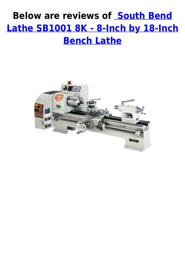 Below are reviews of South BendLathe SB1001 8K - 8-Inch by 18-InchBench Lathe