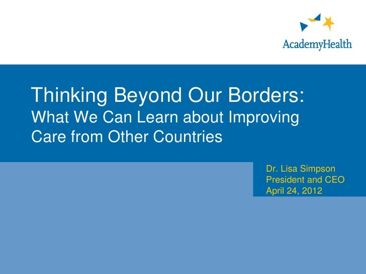 Thinking Beyond Our Borders:What We Can Learn about ImprovingCare from Other Countries                            Dr. Lisa...