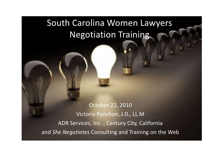 South Carolina Women Lawyers Negotiation Training October 22, 2010 Victoria Pynchon, J.D., LL.M ADR Services, Inc. , Centu...