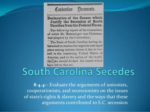 8-4.4-- Evaluate the arguments of unionists, cooperationists, and secessionists on the issues of state's rights & slavery ...