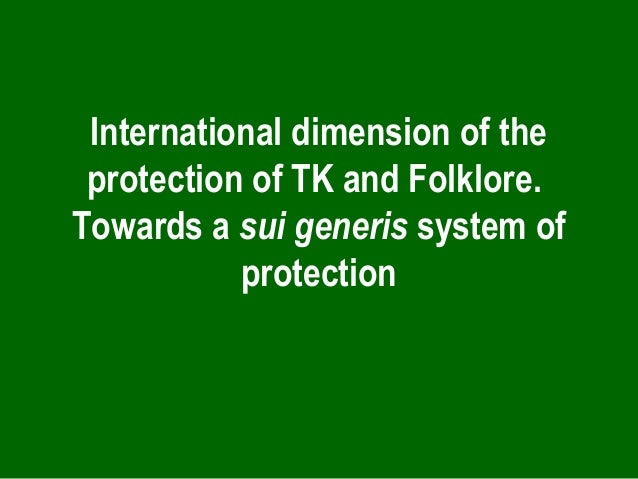 International dimension of the protection of TK and Folklore. Towards a sui generis system of protection