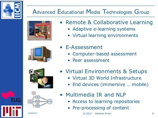 © 2012 - Johanna Pirker24/09/2013 3 Advanced Educational Media Technologies Group • Remote & Collaborative Learning • Adap...