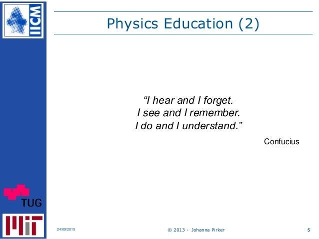 "Physics Education (2) © 2013 - Johanna Pirker24/09/2013 5 ""I hear and I forget. I see and I remember. I do and I understan..."